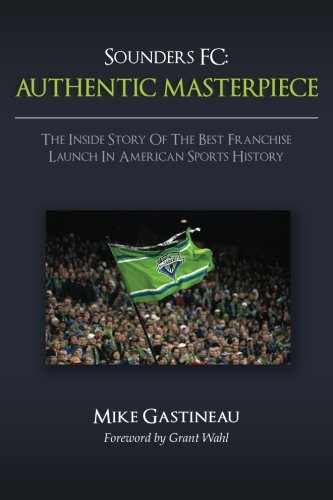Sounders FC: AUTHENTIC MASTERPIECE: The Inside Story Of The Best Franchise Launch In American Sports History