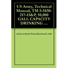US Army, Technical Manual, TM 5-5430-217-13&P, 50,000 GALL CAPACITY DRINKING WATER TANK, ASSEMBLY, FABRIC, COLLAPSIBLE, (NSN 5430-01-106-9677)