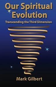 Our Spiritual Evolution: Transcending the Third Dimension by Mark Gilbert (2014-01-23)