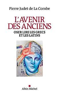 L'avenir des anciens : oser lire les Grecs et les Latins, Judet de La Combe, Pierre