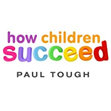 How Children Succeed: Grit, Curiosity, and the Hidden Power of Character Audiobook by Paul Tough Narrated by Dan John Miller