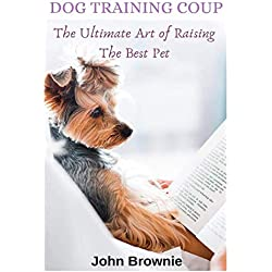 DOG TRAINING COUP: The Ultimate Art of Raising the Best Pet