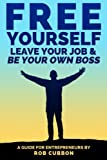 Free Yourself, Leave Your Job and Be Your Own Boss: A guide for entrepreneurs (Freedom of Thoughts, Finance, Time and Location) (Volume 2)