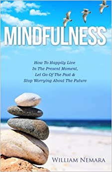 Mindfulness: How To Happily Live In The Present Moment, Let Go Of The Past, & Stop Worrying About The Future: Volume 1 por William Nemara epub