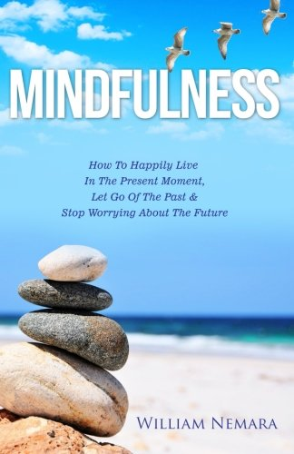 Mindfulness: How to Happily Live in the Present Moment, Let Go of the Past, & Stop Worrying About the Future (Mindfulness, Mindfulness For Beginners, Mindfulness Meditation) (Volume 1)