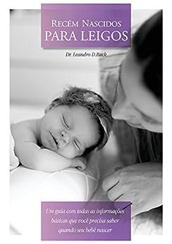 Recém Nascidos para leigos: Um guia com todas as informações básicas que você precisa saber quando seu bebê nascer por [D.Buck, Dr.Leandro]