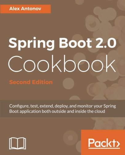 Download Spring Boot 2.0 Cookbook - Second Edition: Configure, test, extend, deploy, and monitor your Spring Boot application both outside and inside the cloud pdf epub