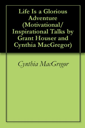 Life Is a Glorious Adventure (Motivational/Inspirational Talks by Grant Houser and Cynthia MacGregor Book 5)