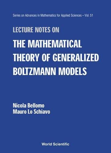 Download Lecture Notes on the Mathematical Theory of Generalized Boltzmann Models (SERIES ON ADVANCES IN MATHEMATICS FOR APPLIED SCIENCES) pdf