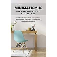 Minimalismus: Geld sparen, weniger kaufen, weniger ist mehr. Glücklicher, zufriedener und mehr Ordnung im Leben. Mehr Gelassenheit, Zufriedenheit und Lebensqualität.: ... und stressfrei leben. (German Edition)