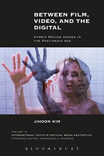 Between Film, Video, and the Digital: Hybrid Moving Images in the Post-Media Age (International Texts in Critical Media Aesthetics)