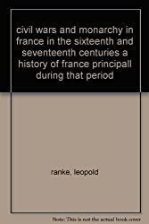 civil wars and monarchy in france in the sixteenth and seventeenth centuries a history of france principall during that period