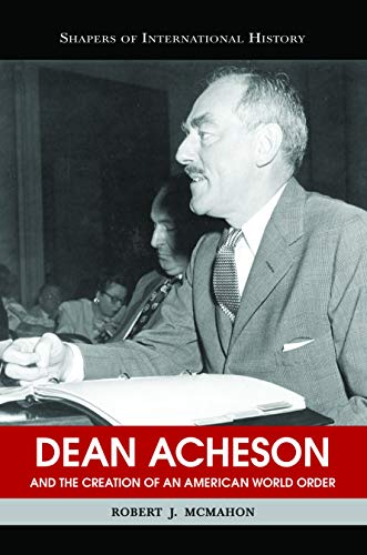 Dean Acheson and the Creation of an American World Order (Shapers of International History)