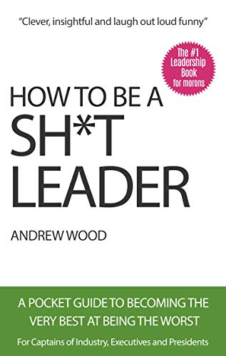 How To Be A Sh*t Leader: A Pocket Guide To Becoming The Very Best At Being The Worst (Best Struts For The Money)