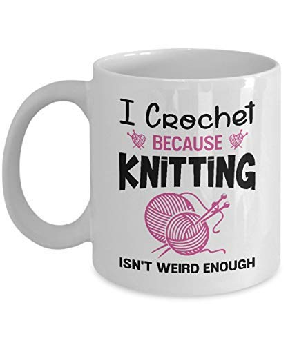 Funny Crocheting Sewing Crafting Coffee Mug I Crochet Because Knitting Isn't Weird Enough Crochet Gifts for Knitter Her Mom Wife Women or Grandma For Birthday or Christmas