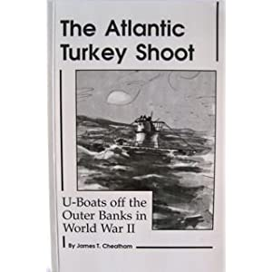 The Atlantic Turkey Shoot: U Boats Off the Outlet Banks in World War II James T. Cheatham