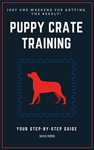 PUPPY CRATE TRAINING: YOUR STEP-BY-STEP GUIDE Proven And Fast Working Techniques To Crate Train Your Puppy! (crate training your puppy, crate training for puppies, Potty Training, Obedience Training)
