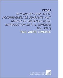 Degas: 48 Planches Hors-Texte Accompagnees De Quarante-Huit Notices Et Precedees d'une Introduction De P.-a. Lemoisne [Ca. 1911]