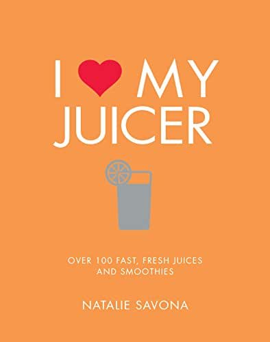 I Love My Juicer: Over 100 fast, fresh juices and smoothies
