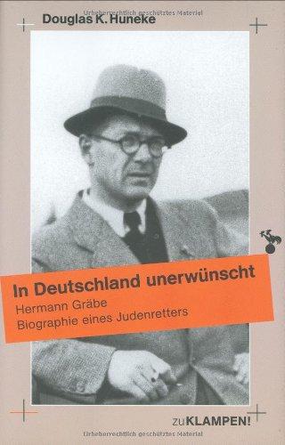 In Deutschland unerwünscht: Hermann Graebe. Biographie eines Judenretters