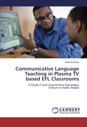 Communicative Language Teaching in Plasma TV based EFL Classrooms: A Study in two Government Secondary  Schools in Addis Ababa