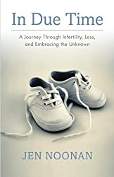In Due Time: A Journey Through Infertility, Loss, and Embracing the Unknown by Jen Noonan (2015-09-11)