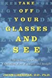 img - for Jacob Liberman: Take Off Your Glasses and See : A Mind / Body Approach to Expanding Your Eyesight and Insight (Paperback); ight Edition book / textbook / text book
