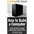 How to Build a Computer: Learn How to Build Your Own Computer From Scratch. The Parts, Connecting Everything Together, Installation and more (PC, Windows, Gaming System, Media System, Linux)