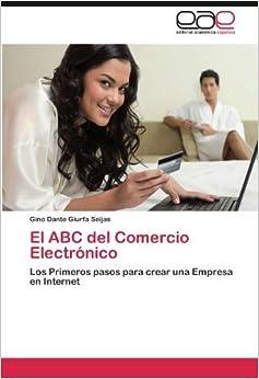El ABC del Comercio Electr??nico: Los Primeros pasos para crear una Empresa en Internet by Gino Dante Giurfa Seijas (2012-07-26)