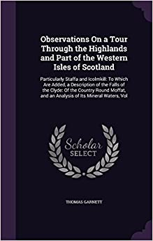 Book Observations On a Tour Through the Highlands and Part of the Western Isles of Scotland: Particularly Staffa and Icolmkill: To Which Are Added, a ... and an Analysis of Its Mineral Waters, Vol