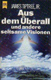 James Tiptree, Jr. - Aus dem Überall und andere seltsame Visionen. SF-Erzählungen
