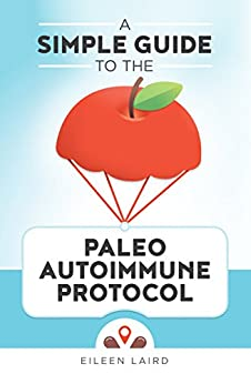 A Simple Guide to the Paleo Autoimmune Protocol by [Laird, Eileen]