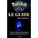 Pokémon Go : Le Guide des Astuces: Capturez Tous les Pokémons et Devenez le Meilleur Dresseur ! (French Edition)