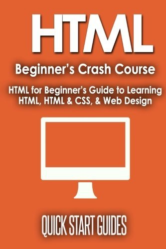 HTML Beginner's Crash Course: HTML for Beginner's Guide to Learning HTML, HTML & CSS, & Web Design (HTML5, HTML5 and CSS3, HTML Programming, HTML CSS, HTML for Beginners, HTML Programming) by Quick Start Guides (2015-12-03)