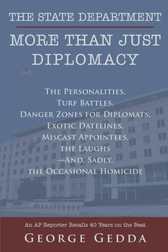The State Department - More Than Just Diplomacy: The Personalities, Turf Battles, Danger Zones for Diplomats, Exotic Datelines, Miscast Appointees, the Laughs--And, Sadly, the Occasional Homicide