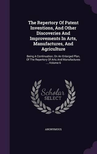Download The Repertory of Patent Inventions, and Other Discoveries and Improvements in Arts, Manufactures, and Agriculture: Being a Continuation, on an ... of Arts and Manufactures ..., Volume 6 pdf epub