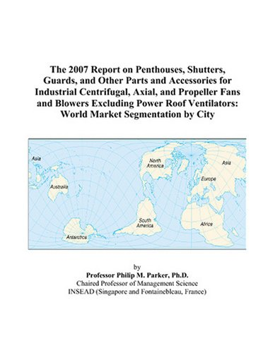 Axial Roof Fan (The 2007 Report on Penthouses, Shutters, Guards, and Other Parts and Accessories for Industrial Centrifugal, Axial, and Propeller Fans and Blowers ... World Market Segmentation by City)