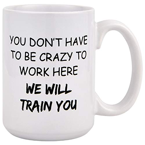 Funny Coffee Mug, You Don't Have To Be Crazy To Work Here We Will Train You Funny Coffee Mugs, Novelty Gift 15 Oz Coffee Tea Cup for Coworkers (Coffee Funny Of Cup)
