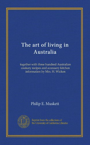 The art of living in Australia: together with three hundred Australian cookery recipes and accessory kitchen information by Mrs. H. Wicken