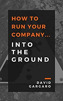 How to Run Your Company... Into the Ground by [Gargaro, David]