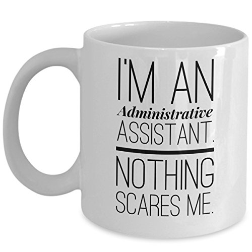 Funny Administrative Assistant Coffee Mug - Nothing Scares Me - Admin Office Professional Sarcastic Gifts Day Sarcasm Gift For Coworker Employee Appreciation Tea Cup Mugs (Admin Gifts)