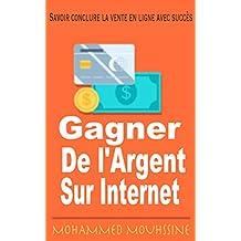 Gagner de l'Argent sur Internet : Savoir conclure la vente en ligne avec succès (French Edition)