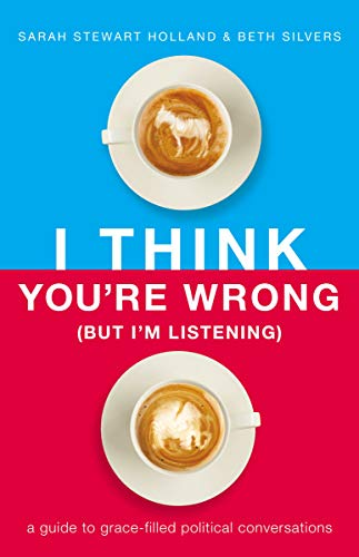 I Think You're Wrong (But I'm Listening): A Guide to Grace-Filled Political Conversations Hardcover – February 5, 2019