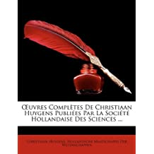 Uvres Completes de Christiaan Huygens Publiees Par La Societe Hollandaise Des Sciences ...