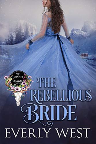 The Rebellious Bride (The Ladies Club of Laramie Book 1)