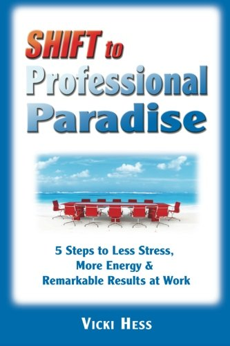 SHIFT to Professional Paradise: 5 Steps to Less Stress, More Energy & Remarkable Results at Work