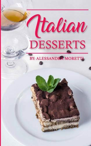 Italian Desserts: The Art of Italian Desserts: The Very Best Traditional Italian Desserts & Pastries Cookbook (Italian Dessert Recipes, Italian Pastry Recipes, Italian Desserts Cookbook) by Alessandra Moretti