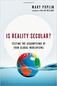 Is Reality Secular?: Testing the Assumptions of Four Global Worldviews by Mary Poplin (2014-01-02)