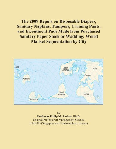 The 2009 Report on Disposable Diapers, Sanitary Napkins, Tampons, Training Pants, and Incontinent Pads Made from Purchased Sanitary Paper Stock or Wadding: World Market Segmentation City