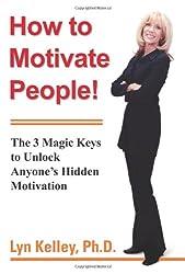 How to Motivate People!: The 3 Magic Keys to Unlock Anyoneýs Hidden Motivation